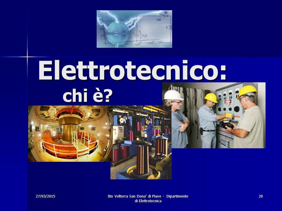 27/03/2015Itis Volterra San Dona' di Piave - Dipartimento di Elettrotecnica 20 Elettrotecnico: chi è?