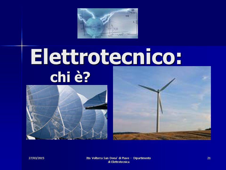 27/03/2015Itis Volterra San Dona' di Piave - Dipartimento di Elettrotecnica 21 Elettrotecnico: chi è?
