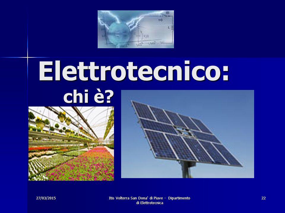 27/03/2015Itis Volterra San Dona' di Piave - Dipartimento di Elettrotecnica 22 Elettrotecnico: chi è?
