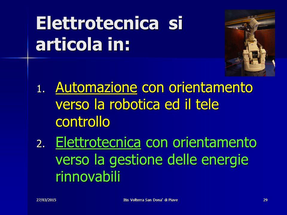 27/03/2015Itis Volterra San Dona' di Piave29 Elettrotecnica si articola in: 1. Automazione con orientamento verso la robotica ed il tele controllo 2.