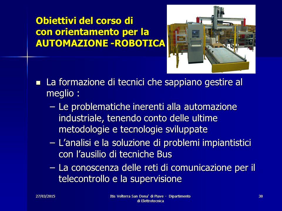 27/03/2015Itis Volterra San Dona' di Piave - Dipartimento di Elettrotecnica 30 Obiettivi del corso di con orientamento per la AUTOMAZIONE -ROBOTICA La