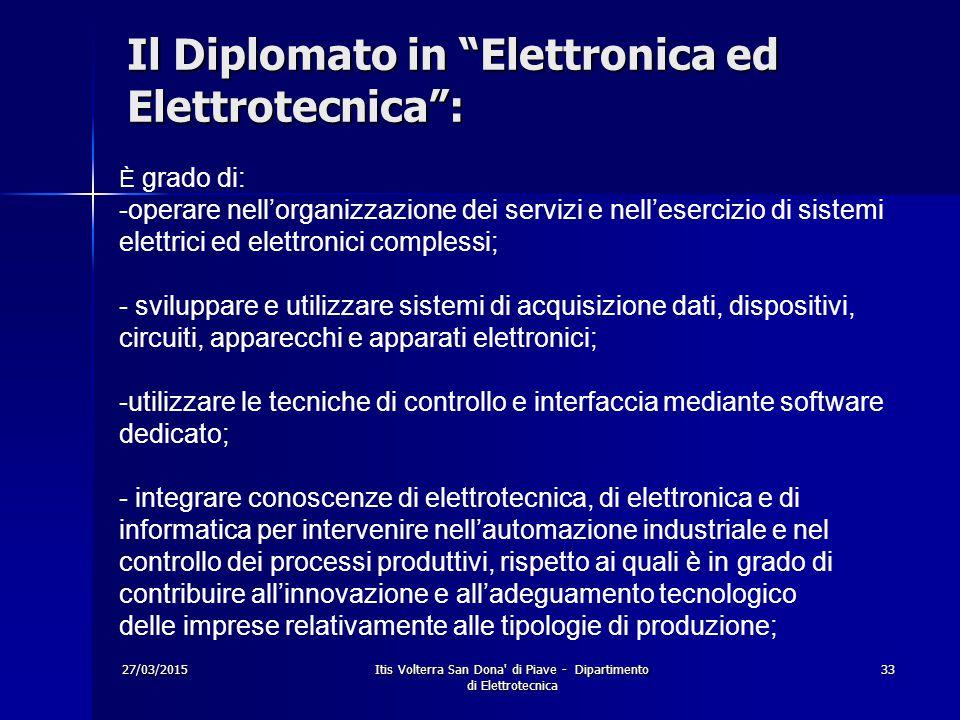 """27/03/2015Itis Volterra San Dona' di Piave - Dipartimento di Elettrotecnica 33 Il Diplomato in """"Elettronica ed Elettrotecnica"""": È grado di: -operare n"""