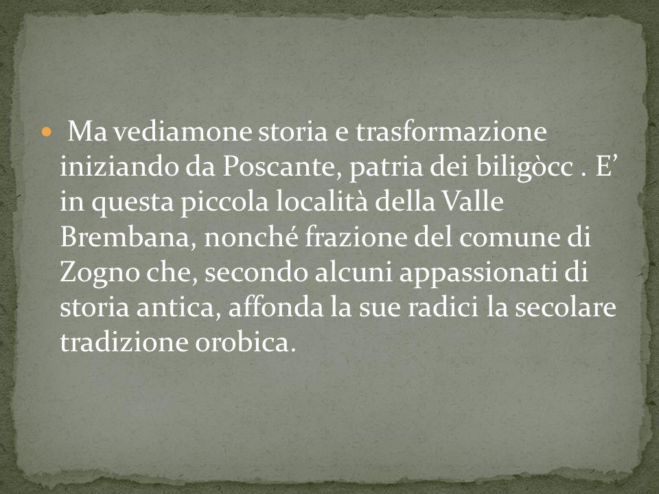 Ma vediamone storia e trasformazione iniziando da Poscante, patria dei biligòcc.