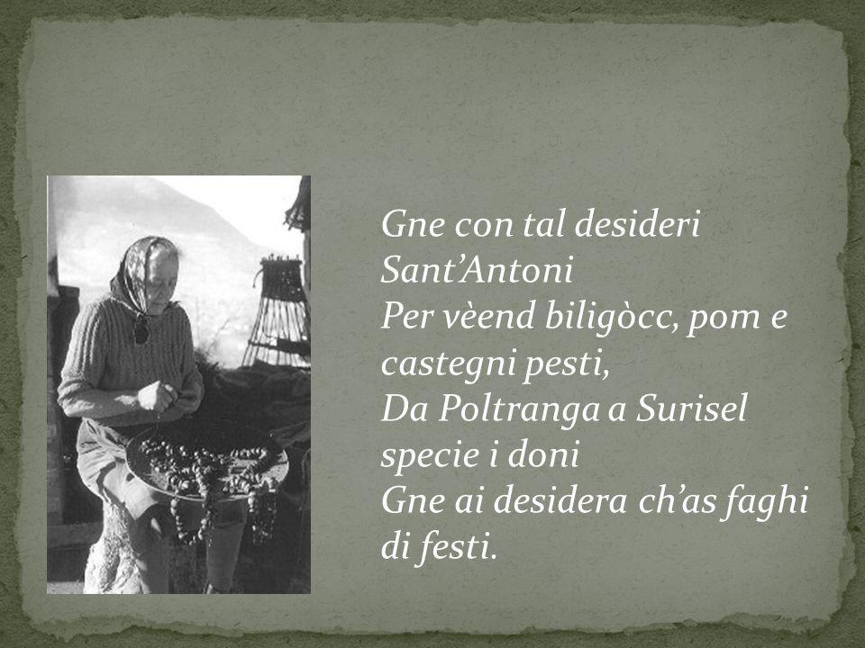 Gne con tal desideri Sant'Antoni Per vèend biligòcc, pom e castegni pesti, Da Poltranga a Surisel specie i doni Gne ai desidera ch'as faghi di festi.