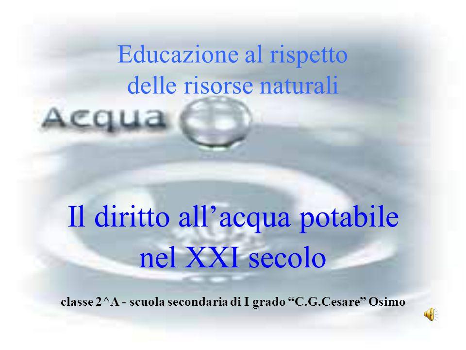"""Educazione al rispetto delle risorse naturali Il diritto all'acqua potabile nel XXI secolo classe 2^A - scuola secondaria di I grado """"C.G.Cesare"""" Osim"""