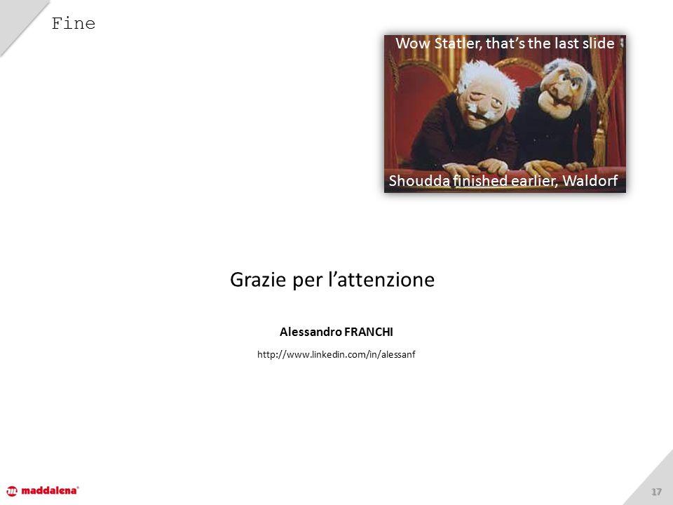 1717 Fine Grazie per l'attenzione Alessandro FRANCHI http://www.linkedin.com/in/alessanf Wow Statler, that's the last slide Shoudda finished earlier, Waldorf