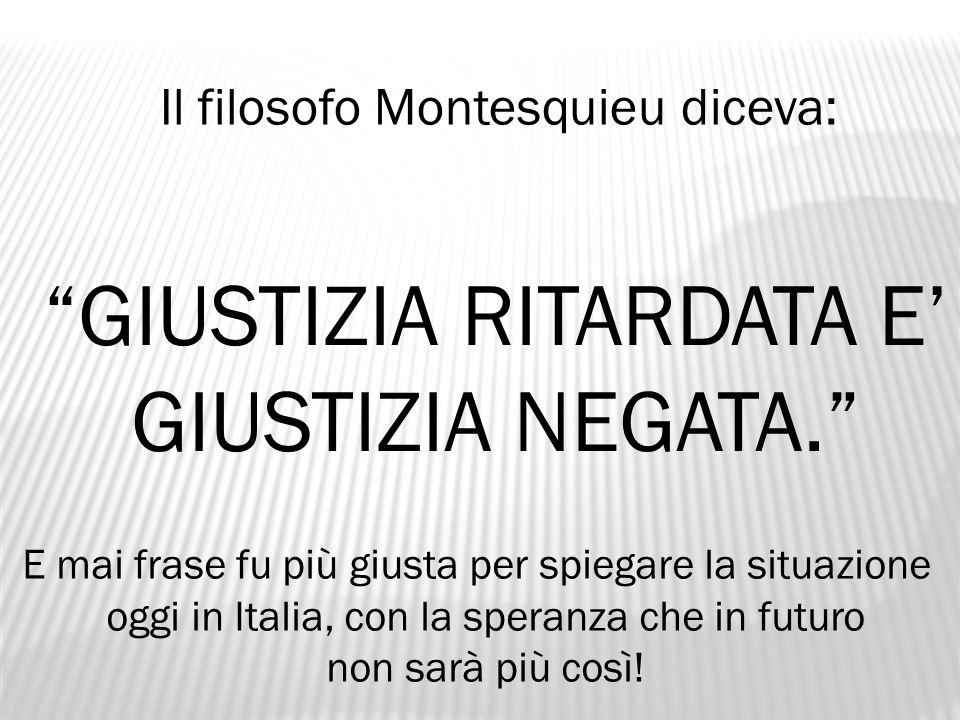"""Il filosofo Montesquieu diceva: """"GIUSTIZIA RITARDATA E' GIUSTIZIA NEGATA."""" E mai frase fu più giusta per spiegare la situazione oggi in Italia, con la"""