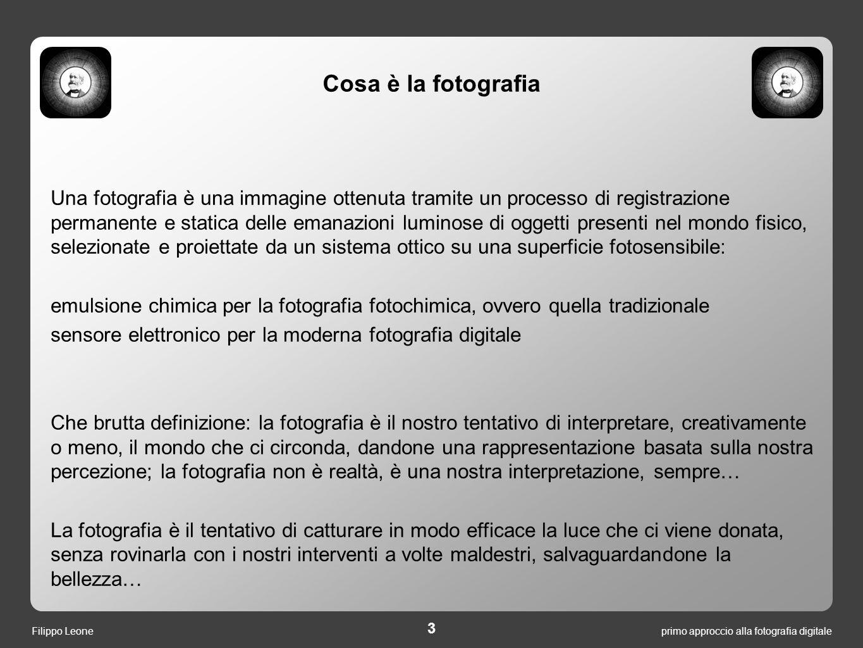 primo approccio alla fotografia digitale 3 Filippo Leone Una fotografia è una immagine ottenuta tramite un processo di registrazione permanente e stat