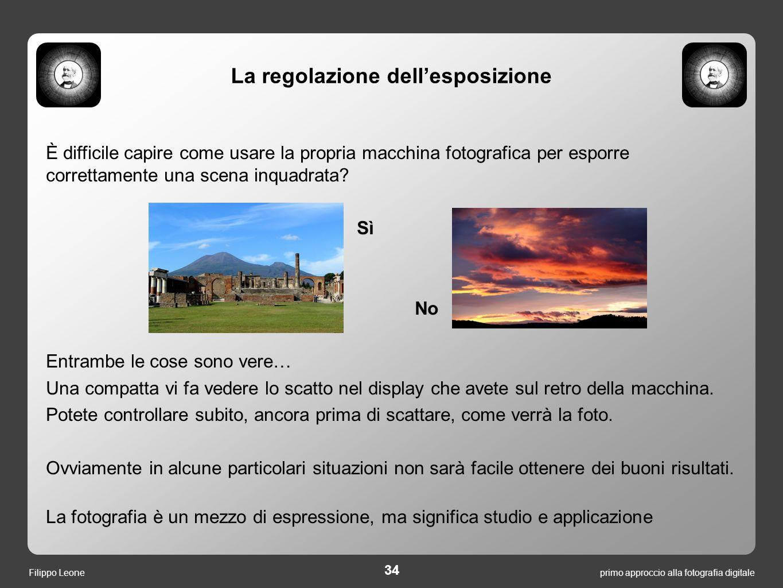 primo approccio alla fotografia digitale 34 Filippo Leone La regolazione dell'esposizione È difficile capire come usare la propria macchina fotografic