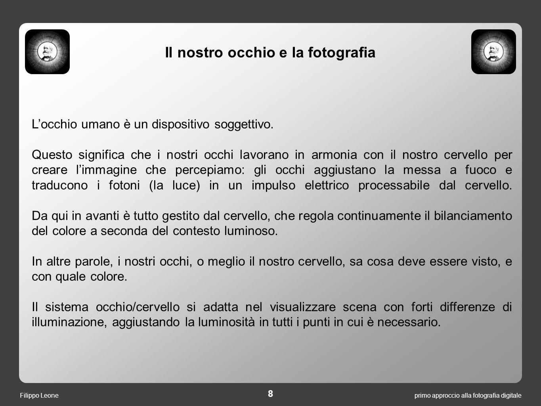primo approccio alla fotografia digitale 8 Filippo Leone L'occhio umano è un dispositivo soggettivo. Questo significa che i nostri occhi lavorano in a