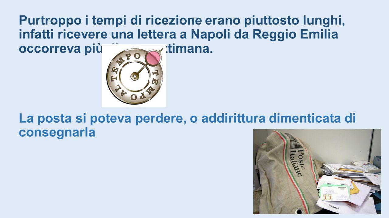 Purtroppo i tempi di ricezione erano piuttosto lunghi, infatti ricevere una lettera a Napoli da Reggio Emilia occorreva più di una settimana.