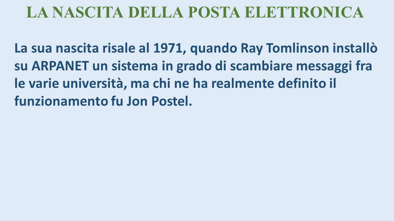 LA NASCITA DELLA POSTA ELETTRONICA La sua nascita risale al 1971, quando Ray Tomlinson installò su ARPANET un sistema in grado di scambiare messaggi fra le varie università, ma chi ne ha realmente definito il funzionamento fu Jon Postel.