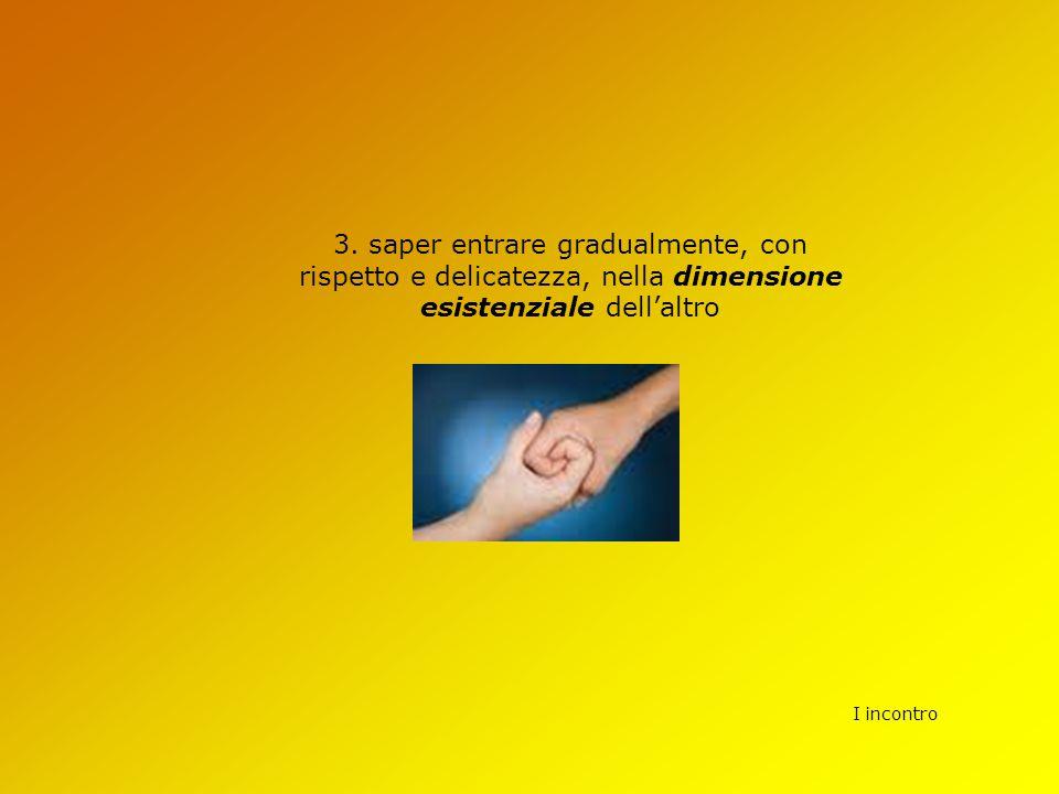 I incontro 3. saper entrare gradualmente, con rispetto e delicatezza, nella dimensione esistenziale dell'altro