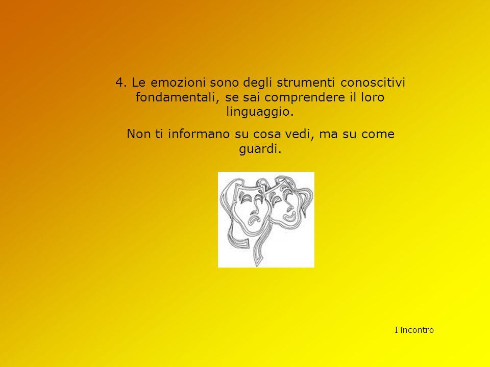 I incontro 4. Le emozioni sono degli strumenti conoscitivi fondamentali, se sai comprendere il loro linguaggio. Non ti informano su cosa vedi, ma su c