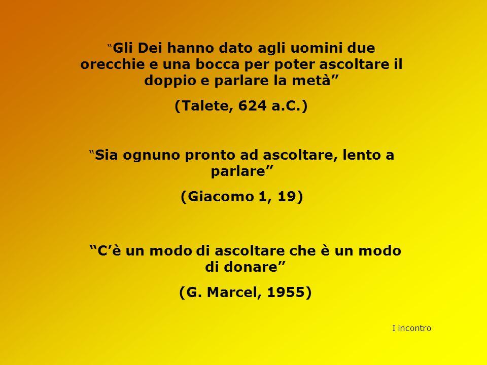 """I incontro """" Gli Dei hanno dato agli uomini due orecchie e una bocca per poter ascoltare il doppio e parlare la metà"""" (Talete, 624 a.C.) """" Sia ognuno"""