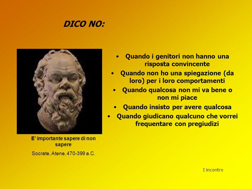 I incontro DICO NO: E' importante sapere di non sapere Socrate, Atene, 470-399 a.C. Quando i genitori non hanno una risposta convincente Quando non ho