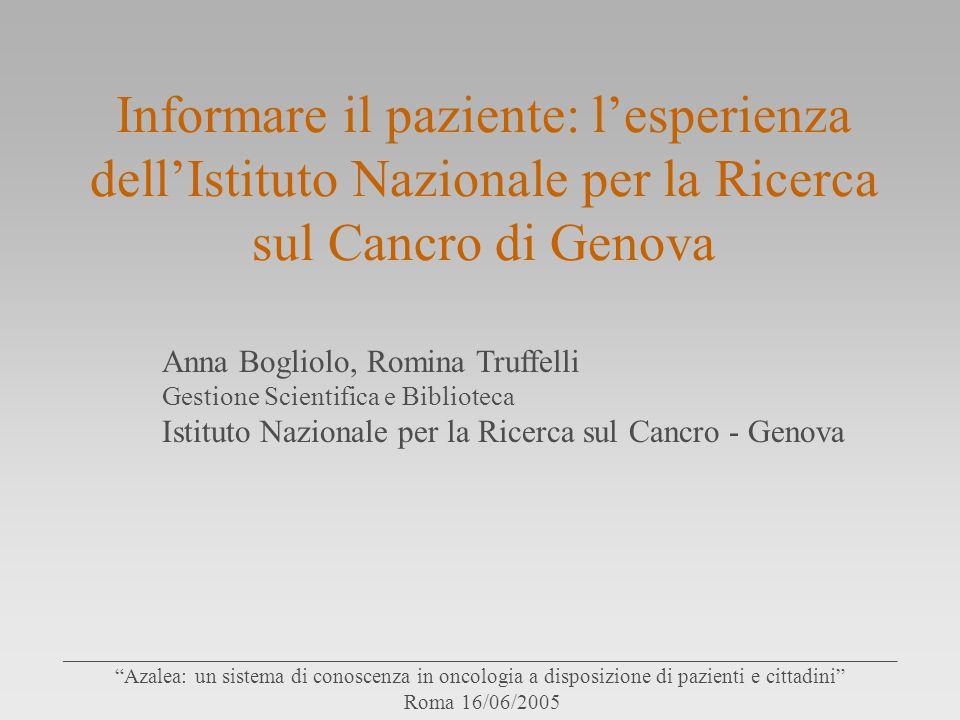 Informare il paziente: l'esperienza dell'Istituto Nazionale per la Ricerca sul Cancro di Genova Anna Bogliolo, Romina Truffelli Gestione Scientifica e Biblioteca Istituto Nazionale per la Ricerca sul Cancro - Genova ______________________________________________________________________________ Azalea: un sistema di conoscenza in oncologia a disposizione di pazienti e cittadini Roma 16/06/2005