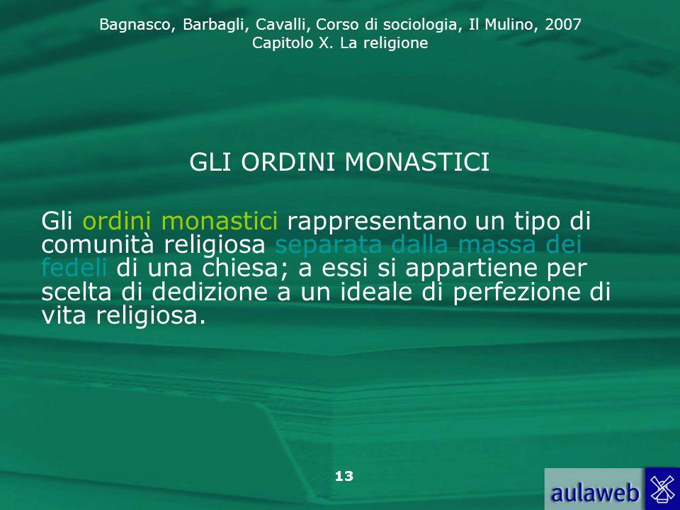 Bagnasco, Barbagli, Cavalli, Corso di sociologia, Il Mulino, 2007 Capitolo X. La religione 13 GLI ORDINI MONASTICI Gli ordini monastici rappresentano