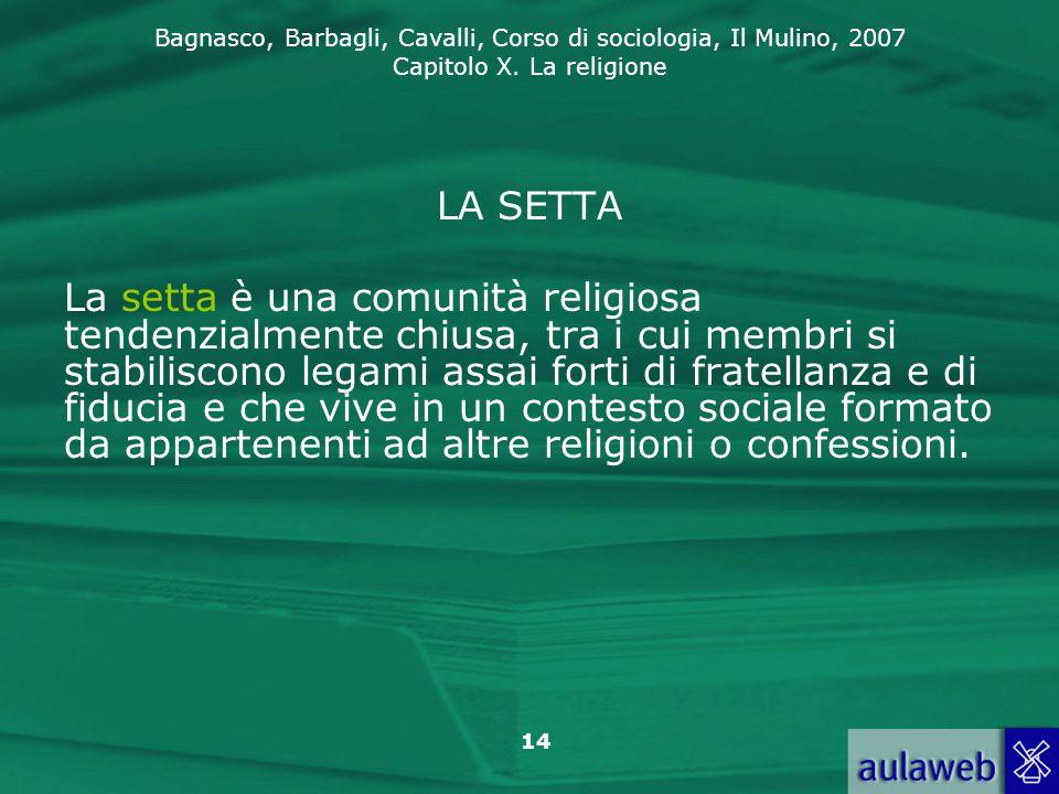 Bagnasco, Barbagli, Cavalli, Corso di sociologia, Il Mulino, 2007 Capitolo X. La religione 14 LA SETTA La setta è una comunità religiosa tendenzialmen