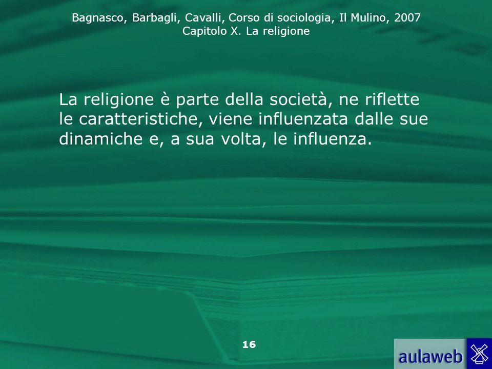 Bagnasco, Barbagli, Cavalli, Corso di sociologia, Il Mulino, 2007 Capitolo X. La religione 16 La religione è parte della società, ne riflette le carat