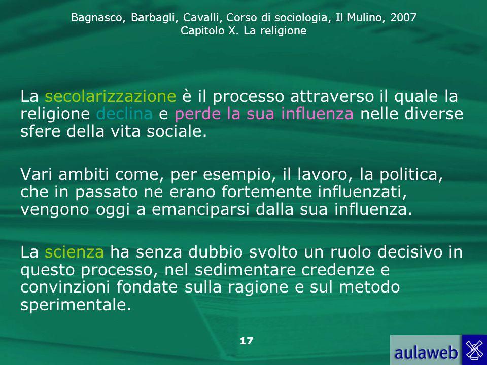 Bagnasco, Barbagli, Cavalli, Corso di sociologia, Il Mulino, 2007 Capitolo X. La religione 17 La secolarizzazione è il processo attraverso il quale la