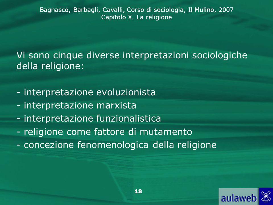 Bagnasco, Barbagli, Cavalli, Corso di sociologia, Il Mulino, 2007 Capitolo X. La religione 18 Vi sono cinque diverse interpretazioni sociologiche dell