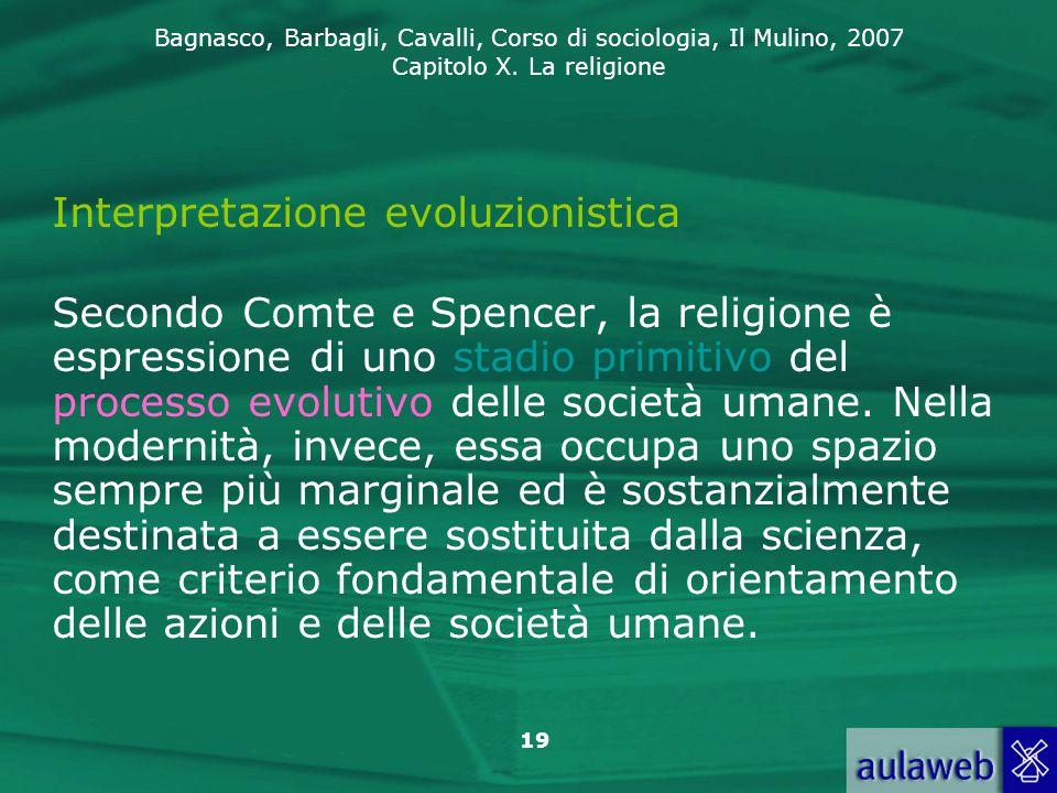Bagnasco, Barbagli, Cavalli, Corso di sociologia, Il Mulino, 2007 Capitolo X. La religione 19 Interpretazione evoluzionistica Secondo Comte e Spencer,