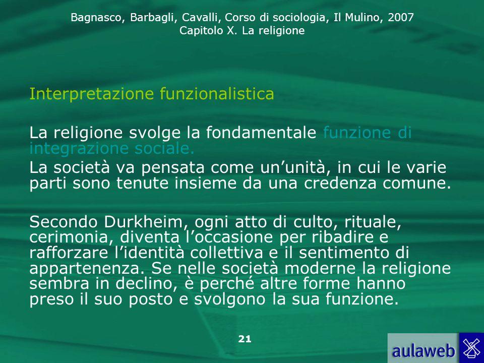 Bagnasco, Barbagli, Cavalli, Corso di sociologia, Il Mulino, 2007 Capitolo X. La religione 21 Interpretazione funzionalistica La religione svolge la f
