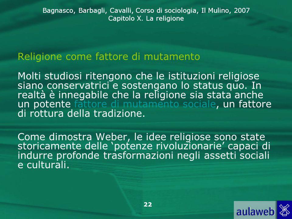Bagnasco, Barbagli, Cavalli, Corso di sociologia, Il Mulino, 2007 Capitolo X. La religione 22 Religione come fattore di mutamento Molti studiosi riten