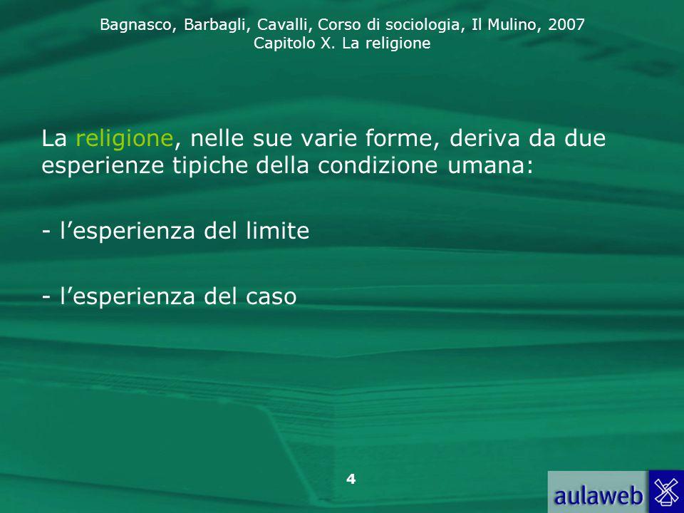 Bagnasco, Barbagli, Cavalli, Corso di sociologia, Il Mulino, 2007 Capitolo X. La religione 4 La religione, nelle sue varie forme, deriva da due esperi