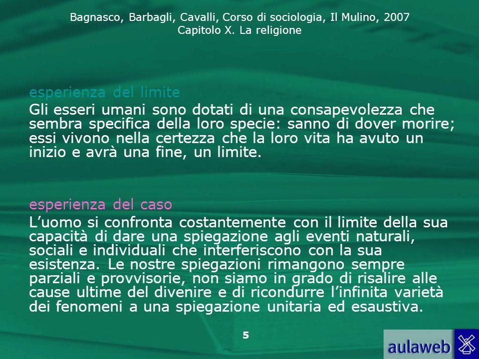 Bagnasco, Barbagli, Cavalli, Corso di sociologia, Il Mulino, 2007 Capitolo X. La religione 5 esperienza del limite Gli esseri umani sono dotati di una