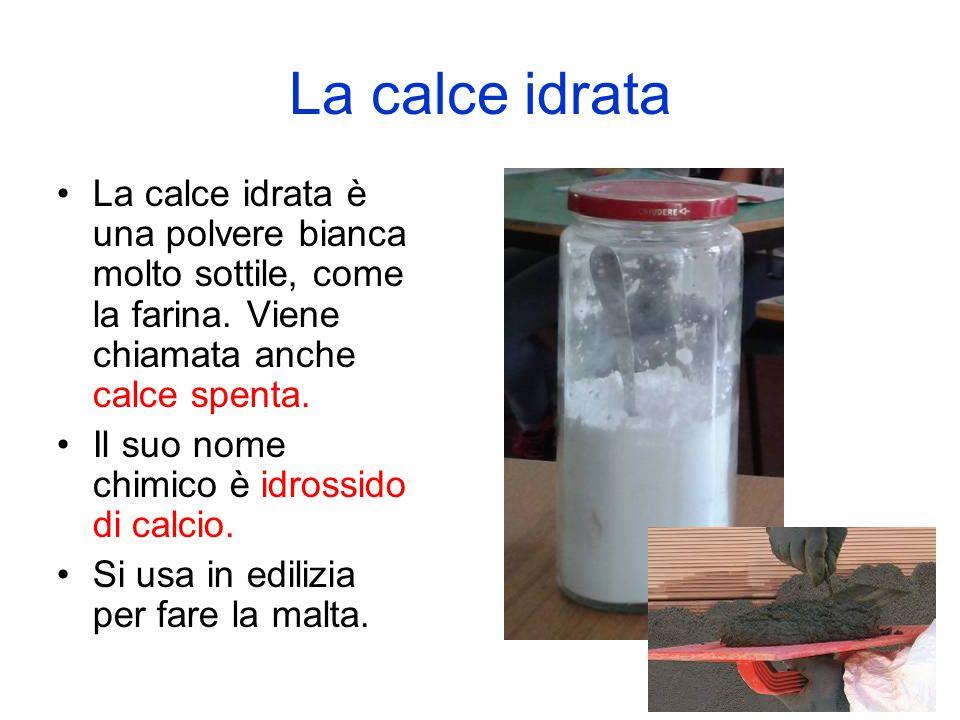 La calce idrata La calce idrata è una polvere bianca molto sottile, come la farina. Viene chiamata anche calce spenta. Il suo nome chimico è idrossido