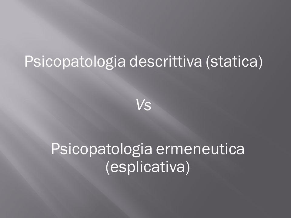 Psicopatologia descrittiva (statica) Vs Psicopatologia ermeneutica (esplicativa)