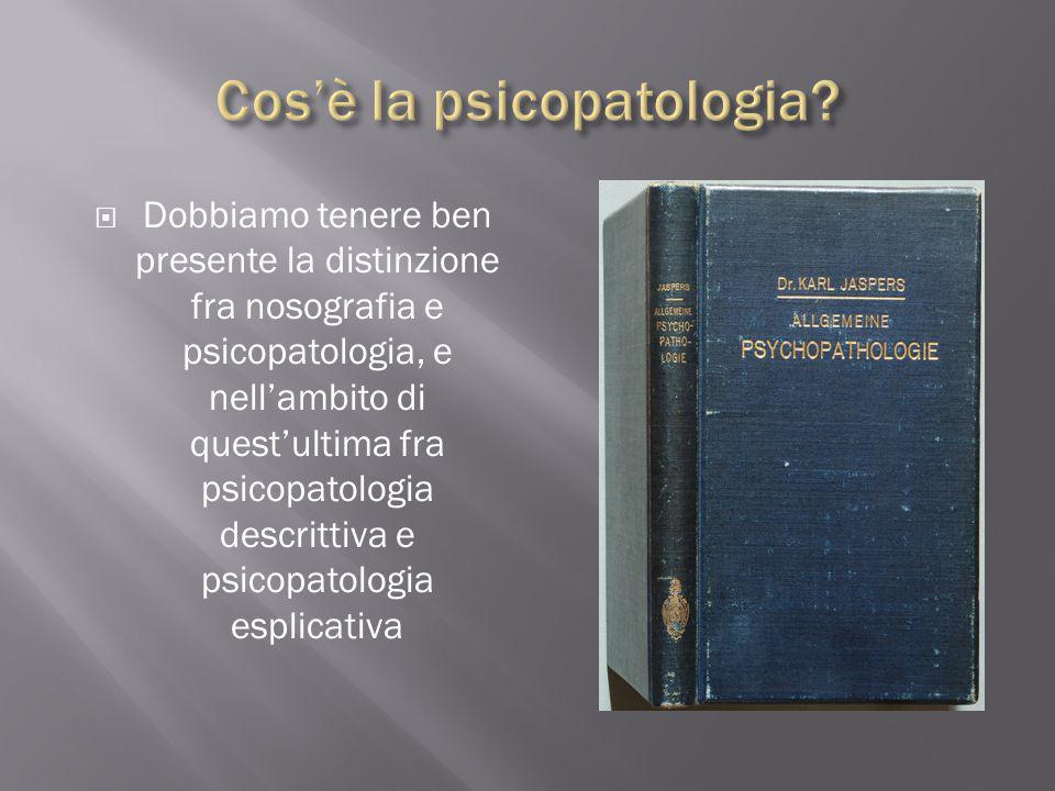  Dobbiamo tenere ben presente la distinzione fra nosografia e psicopatologia, e nell'ambito di quest'ultima fra psicopatologia descrittiva e psicopat