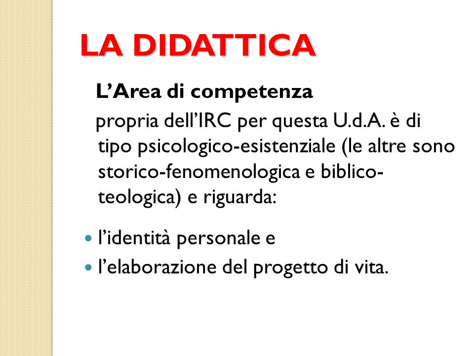 LA DIDATTICA L'Area di competenza propria dell'IRC per questa U.d.A. è di tipo psicologico-esistenziale (le altre sono storico-fenomenologica e biblic