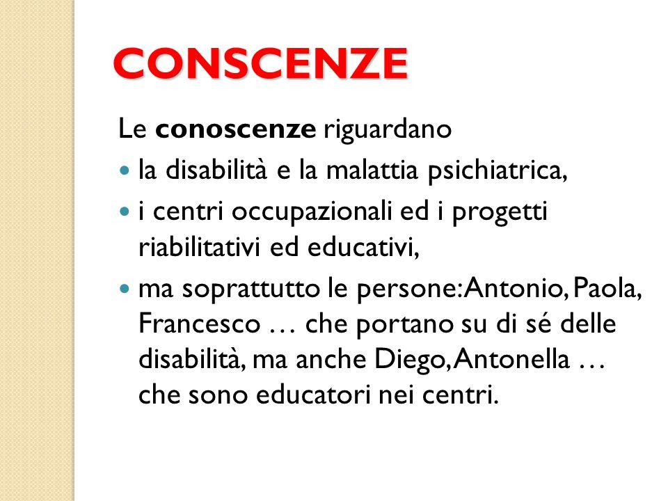 CONSCENZE Le conoscenze riguardano la disabilità e la malattia psichiatrica, i centri occupazionali ed i progetti riabilitativi ed educativi, ma sopra