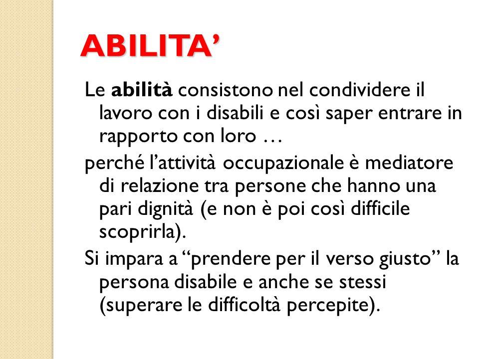 ABILITA' Le abilità consistono nel condividere il lavoro con i disabili e così saper entrare in rapporto con loro … perché l'attività occupazionale è