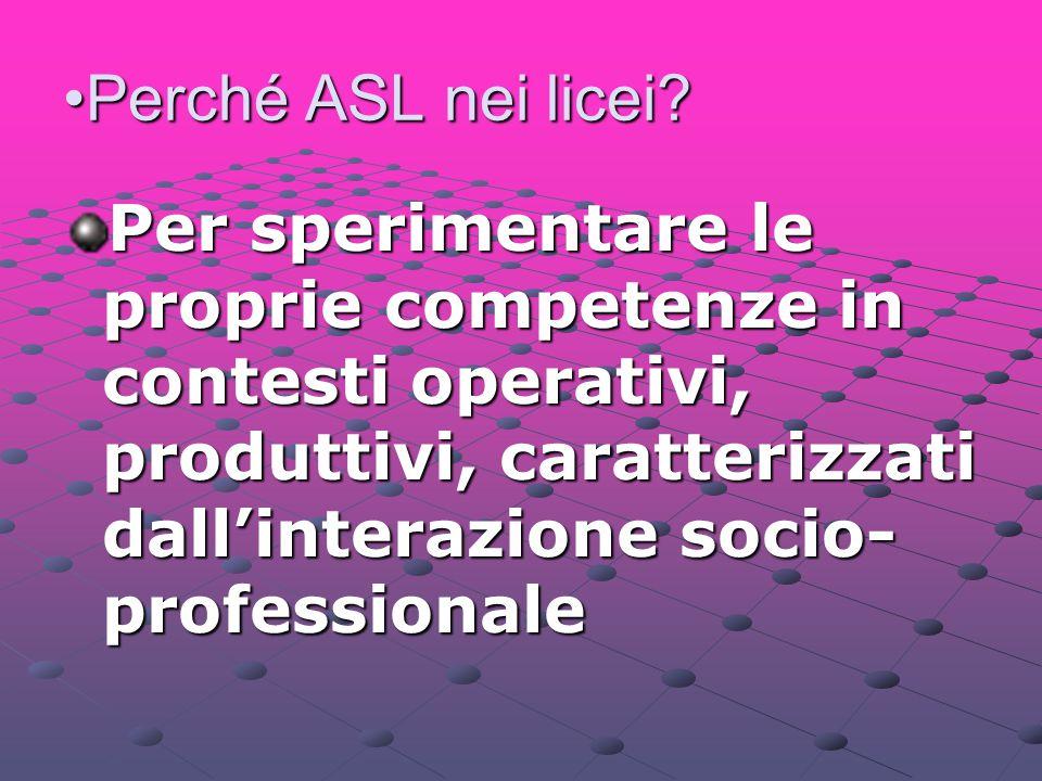 Perché ASL nei licei?Perché ASL nei licei? Per sperimentare le proprie competenze in contesti operativi, produttivi, caratterizzati dall'interazione s