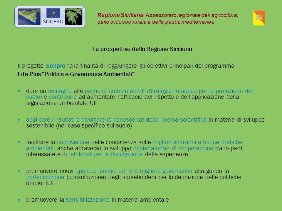 La prospettiva della Regione Siciliana Il progetto Soilpro ha la finalità di raggiungere gli obiettivi principali del programma Life Plus Politica e Governance Ambientali : dare un sostegno alle politiche ambientali UE (Strategia tematica per la protezione del suolo) e contribuire ad aumentare l'efficacia del rispetto e dell'applicazione della legislazione ambientale UE applicare i risultati e divulgare le conoscenze della ricerca scientifica in materia di sviluppo sostenibile (nel caso specifico sul suolo) facilitare la condivisione delle conoscenze sulle migliori soluzioni e buone pratiche ambientali, anche attraverso lo sviluppo di piattaforme di cooperazione tra le parti interessate e di reti locali per la divulgazione delle esperienze promuovere nuovi approcci politici ed una migliore governance allargando la partecipazione (consultazione) degli stakeholders per la definizione delle politiche ambientali promuovere la sensibilizzazione in materia ambientale Regione Siciliana Assessorato regionale dell agricoltura, dello sviluppo rurale e della pesca mediterranea