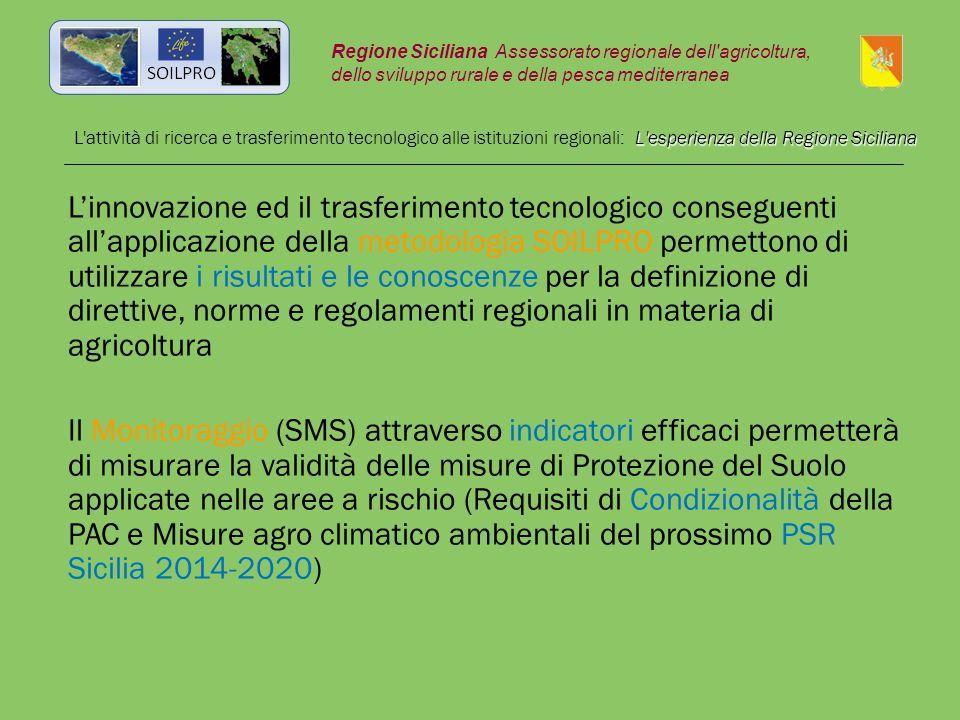 L esperienza della Regione Siciliana L attività di ricerca e trasferimento tecnologico alle istituzioni regionali: L esperienza della Regione Siciliana L'innovazione ed il trasferimento tecnologico conseguenti all'applicazione della metodologia SOILPRO permettono di utilizzare i risultati e le conoscenze per la definizione di direttive, norme e regolamenti regionali in materia di agricoltura Il Monitoraggio (SMS) attraverso indicatori efficaci permetterà di misurare la validità delle misure di Protezione del Suolo applicate nelle aree a rischio (Requisiti di Condizionalità della PAC e Misure agro climatico ambientali del prossimo PSR Sicilia 2014-2020) Regione Siciliana Assessorato regionale dell agricoltura, dello sviluppo rurale e della pesca mediterranea