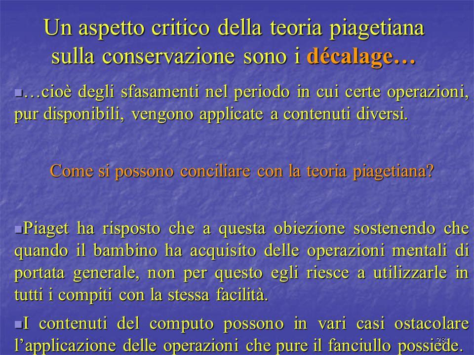 28 Un aspetto critico della teoria piagetiana sulla conservazione sono i décalage… …cioè degli sfasamenti nel periodo in cui certe operazioni, pur dis