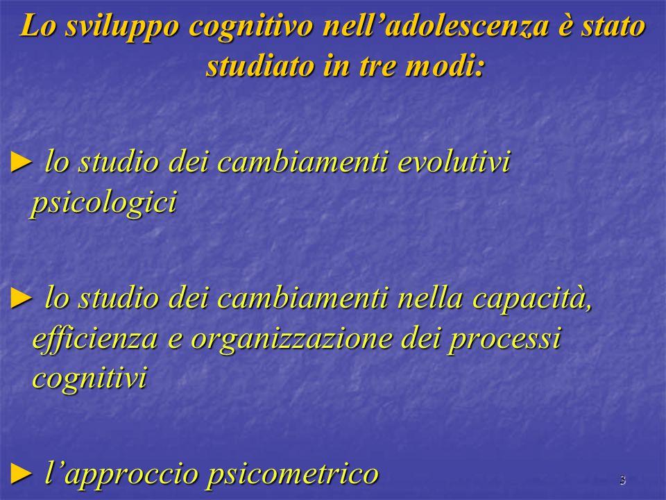 3 Lo sviluppo cognitivo nell'adolescenza è stato studiato in tre modi: ► lo studio dei cambiamenti evolutivi psicologici ► lo studio dei cambiamenti n