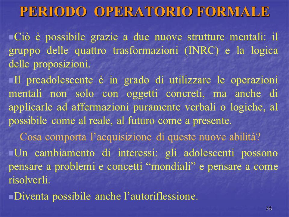 36 PERIODO OPERATORIO FORMALE Ciò è possibile grazie a due nuove strutture mentali: il gruppo delle quattro trasformazioni (INRC) e la logica delle pr
