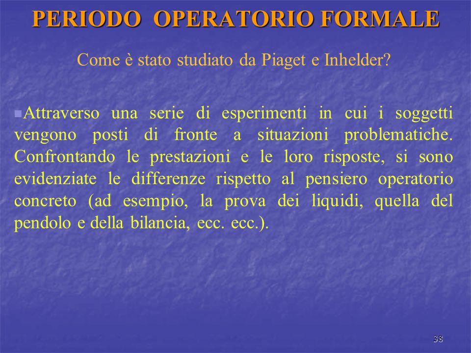 38 PERIODO OPERATORIO FORMALE Come è stato studiato da Piaget e Inhelder? Attraverso una serie di esperimenti in cui i soggetti vengono posti di front