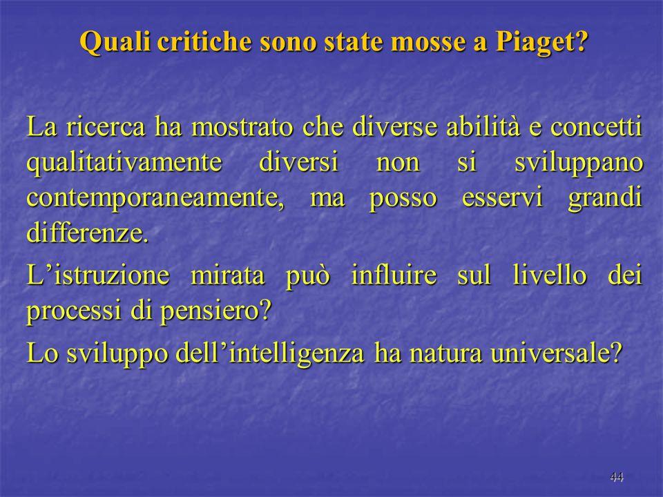 44 Quali critiche sono state mosse a Piaget? La ricerca ha mostrato che diverse abilità e concetti qualitativamente diversi non si sviluppano contempo