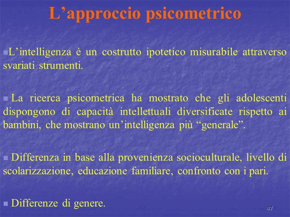 47 L'approccio psicometrico L'intelligenza è un costrutto ipotetico misurabile attraverso svariati strumenti. La ricerca psicometrica ha mostrato che