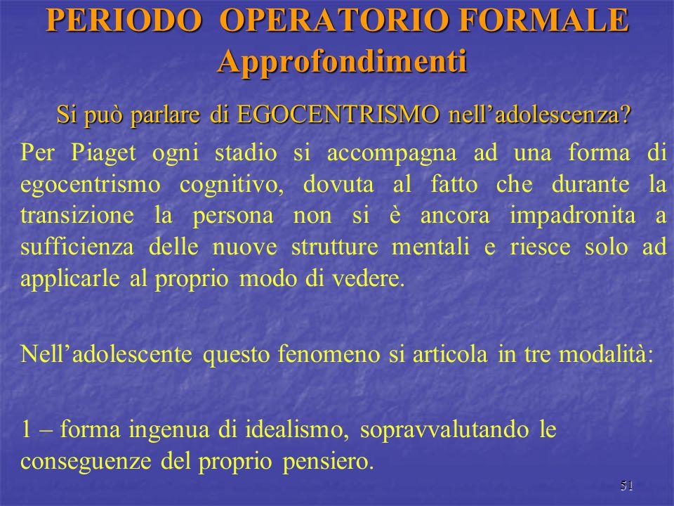 51 PERIODO OPERATORIO FORMALE Approfondimenti Si può parlare di EGOCENTRISMO nell'adolescenza? Per Piaget ogni stadio si accompagna ad una forma di eg