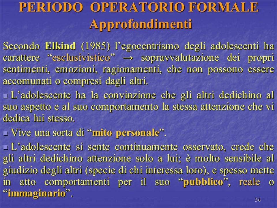 """54 PERIODO OPERATORIO FORMALE Approfondimenti Secondo Elkind (1985) l'egocentrismo degli adolescenti ha carattere """"esclusivistico"""" → sopravvalutazione"""