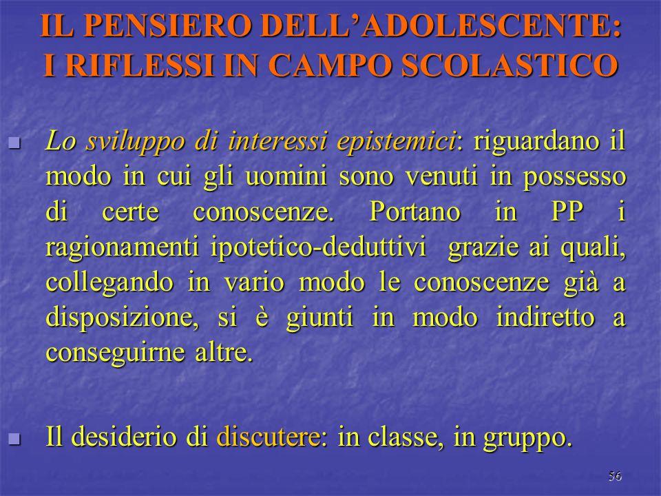 56 IL PENSIERO DELL'ADOLESCENTE: I RIFLESSI IN CAMPO SCOLASTICO Lo sviluppo di interessi epistemici: riguardano il modo in cui gli uomini sono venuti