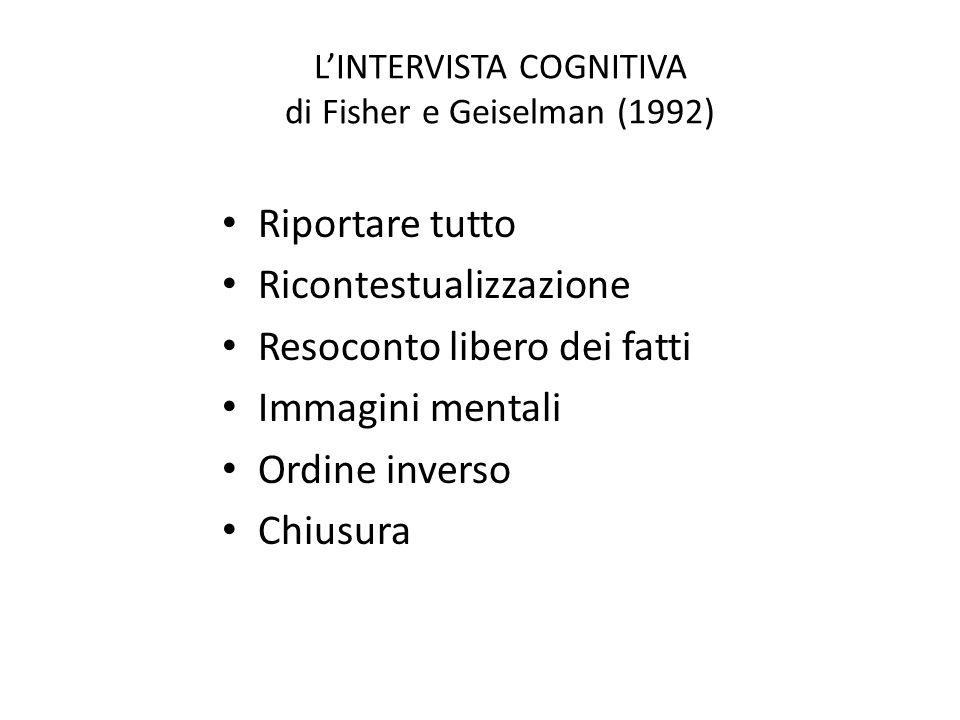 L'INTERVISTA COGNITIVA di Fisher e Geiselman (1992) Riportare tutto Ricontestualizzazione Resoconto libero dei fatti Immagini mentali Ordine inverso C